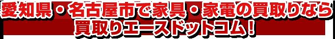 愛知県・名古屋市で家具・家電の買取りなら買取りエースドットコム!